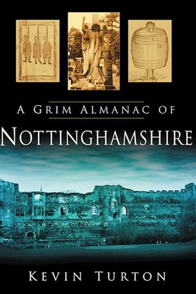 A Grim Almanac of Nottinghamshire by Kevin Turtonblication/a-grim-almanac-of-nottinghamshire/9780752455938/
